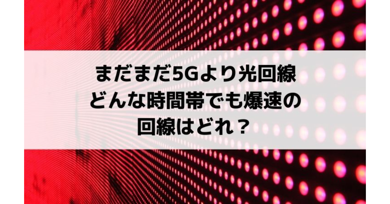 まだまだ5Gより光回線 どんな時間帯でも爆速の回線はどれ?