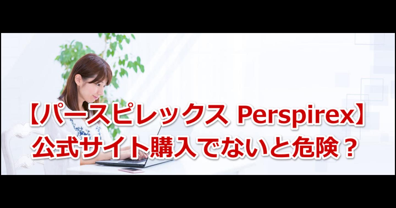 パースピレックス Perspirex 公式サイト購入でないと危険?