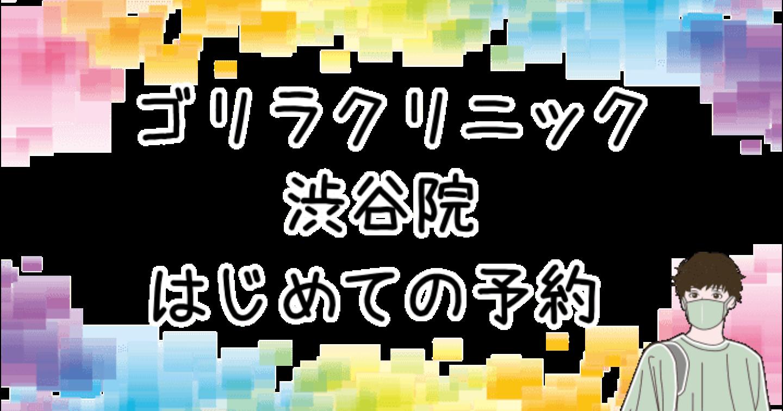 ゴリラクリニック渋谷院。はじめての予約はこうしよう!場所や営業時間もチェック!