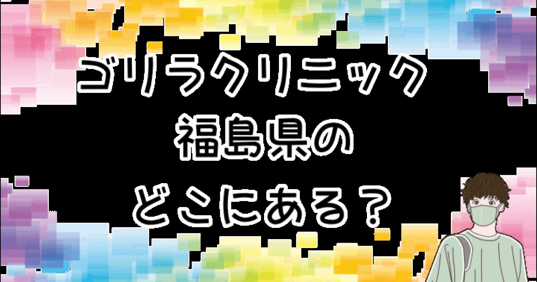 ゴリラクリニックは、福島県のどこにある?教えてっ!