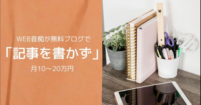 WEB音痴が無料ブログで「記事を書かず」に月10~20万円の収益を達成するための入門ガイド