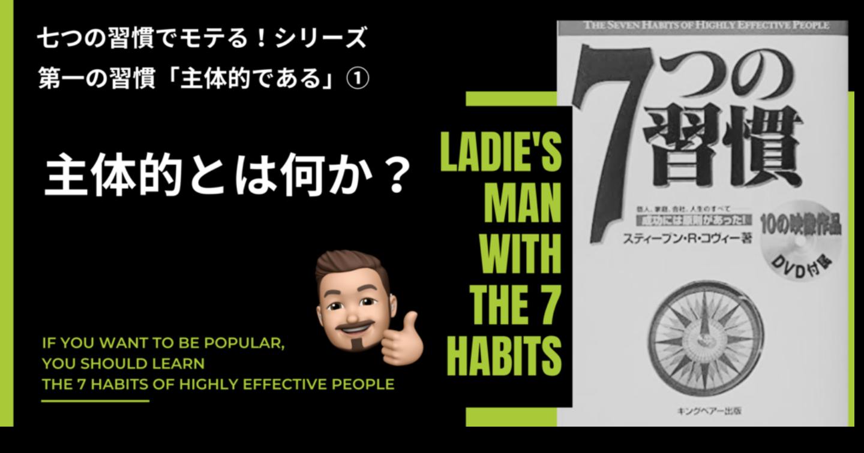 【第一の習慣「主体的である」】七つの習慣でモテる男になるメソッドを学ぶシリーズ①「主体的とは何か?」