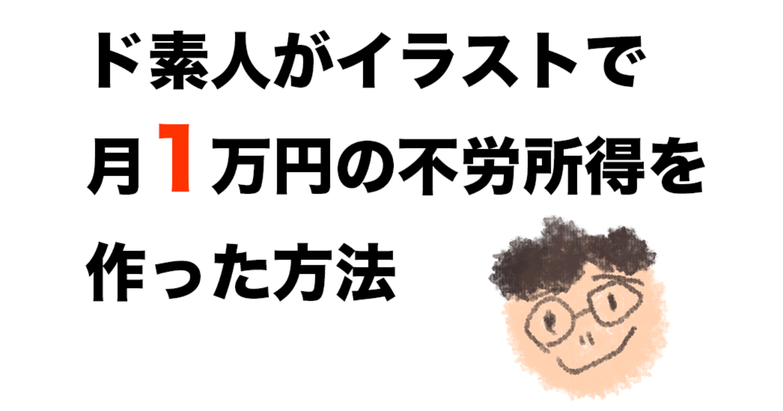 ド素人がイラストで月1万円の不労所得を作った方法【本当は教えたくない】