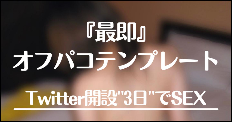 『最即』オフパコテンプレート【Twitter開始3日で裏垢女子とセックスした手法継承】